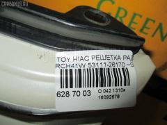 Решетка радиатора 53111-26170 на Toyota Hiace Regius RCH41W Фото 3